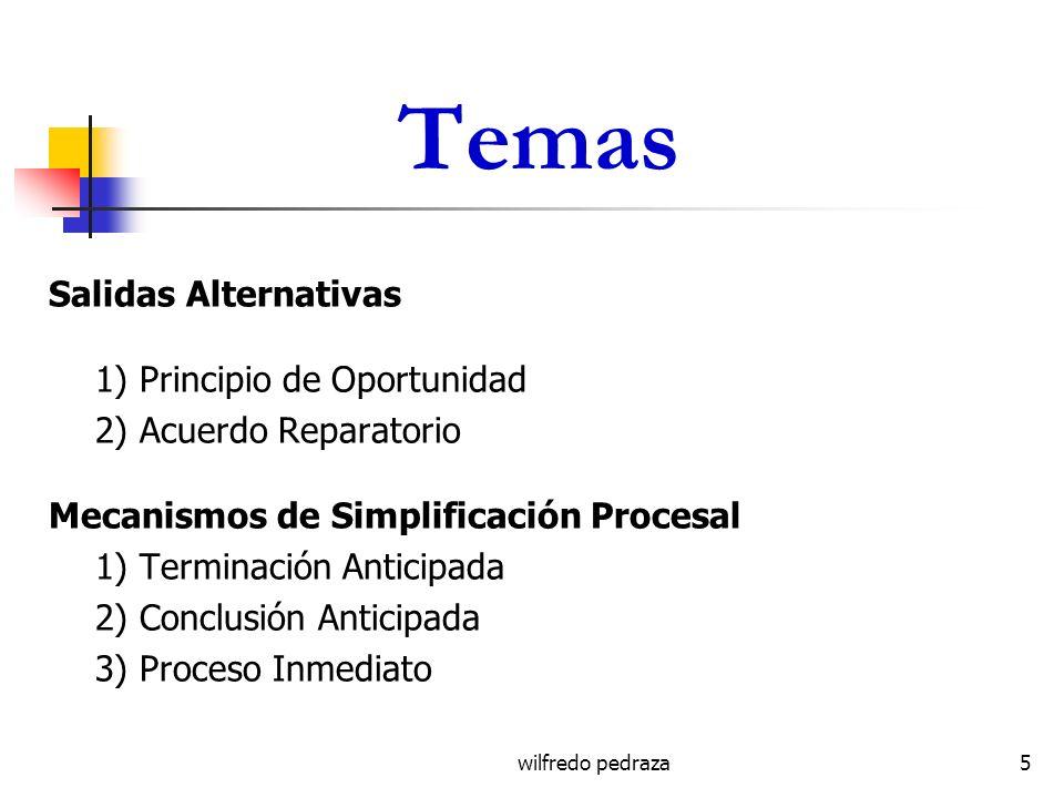 wilfredo pedraza Temas Salidas Alternativas 1) Principio de Oportunidad 2) Acuerdo Reparatorio Mecanismos de Simplificación Procesal 1) Terminación An