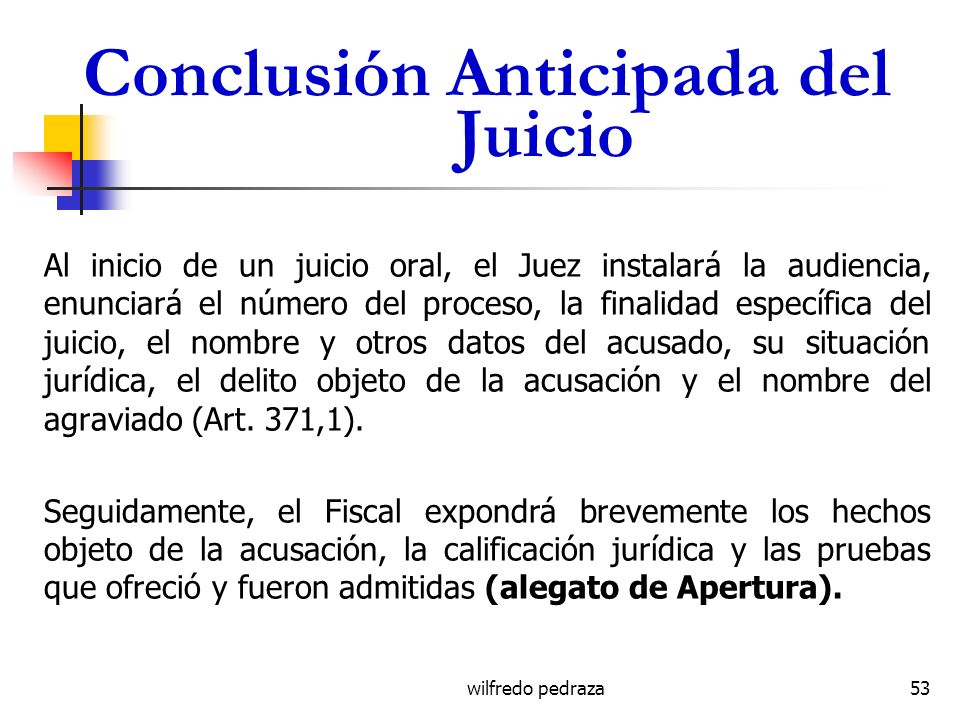 wilfredo pedraza Conclusión Anticipada del Juicio Al inicio de un juicio oral, el Juez instalará la audiencia, enunciará el número del proceso, la fin