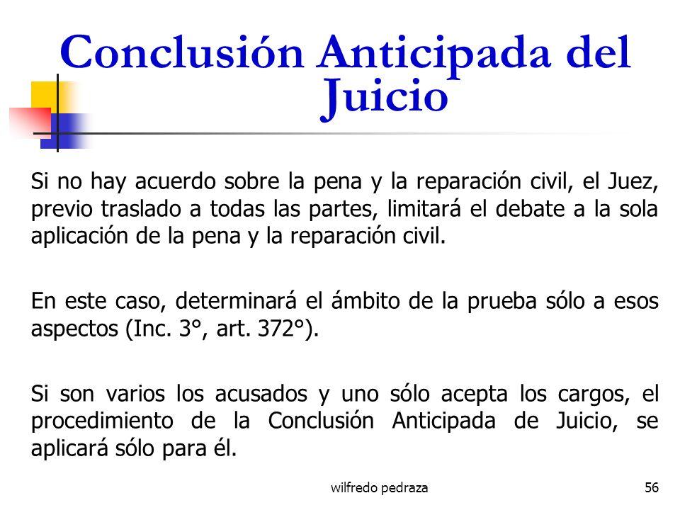 wilfredo pedraza Conclusión Anticipada del Juicio Si no hay acuerdo sobre la pena y la reparación civil, el Juez, previo traslado a todas las partes,