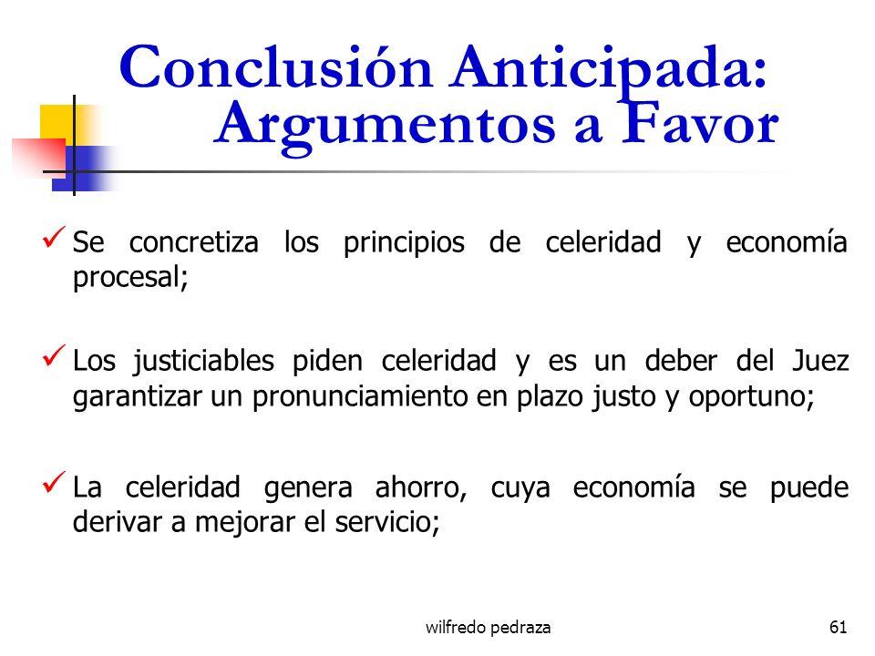 wilfredo pedraza Conclusión Anticipada: Argumentos a Favor Se concretiza los principios de celeridad y economía procesal; Los justiciables piden celer