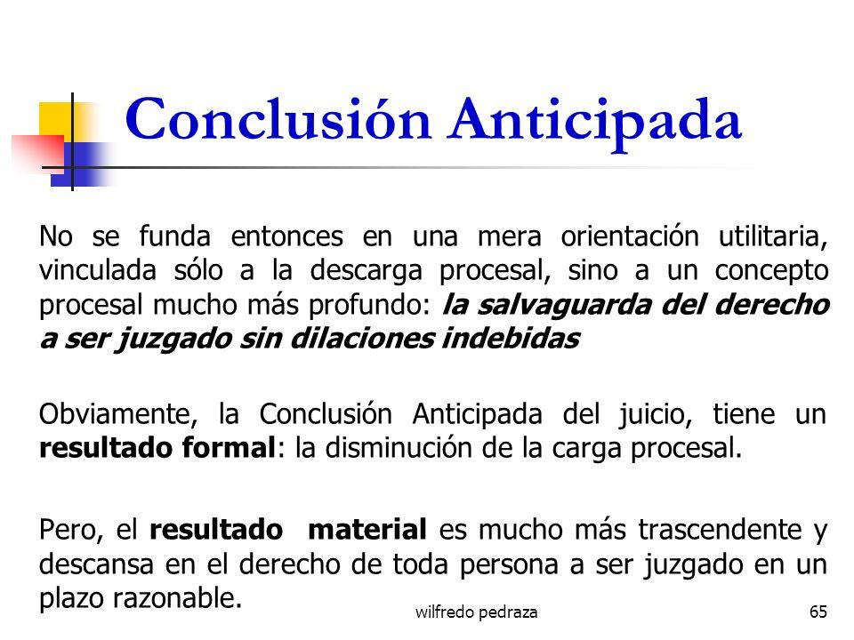 wilfredo pedraza Conclusión Anticipada No se funda entonces en una mera orientación utilitaria, vinculada sólo a la descarga procesal, sino a un conce