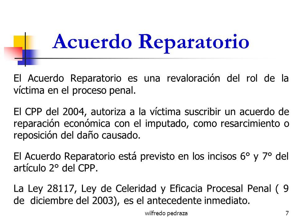 wilfredo pedraza Acuerdo Reparatorio El Acuerdo Reparatorio es una revaloración del rol de la víctima en el proceso penal. El CPP del 2004, autoriza a