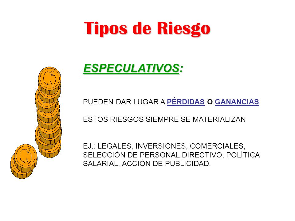 Tipos de Riesgo ESPECULATIVOS: PUEDEN DAR LUGAR A PÉRDIDAS O GANANCIAS ESTOS RIESGOS SIEMPRE SE MATERIALIZAN EJ.: LEGALES, INVERSIONES, COMERCIALES, S