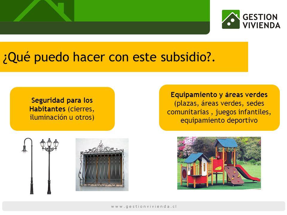 ¿Qué puedo hacer con este subsidio?. Seguridad para los Habitantes (cierres, iluminación u otros) Equipamiento y áreas verdes (plazas, áreas verdes, s