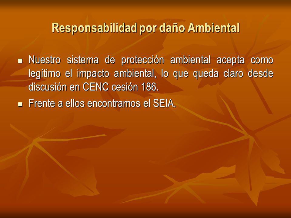 Responsabilidad por daño Ambiental Nuestro sistema de protección ambiental acepta como legítimo el impacto ambiental, lo que queda claro desde discusión en CENC cesión 186.