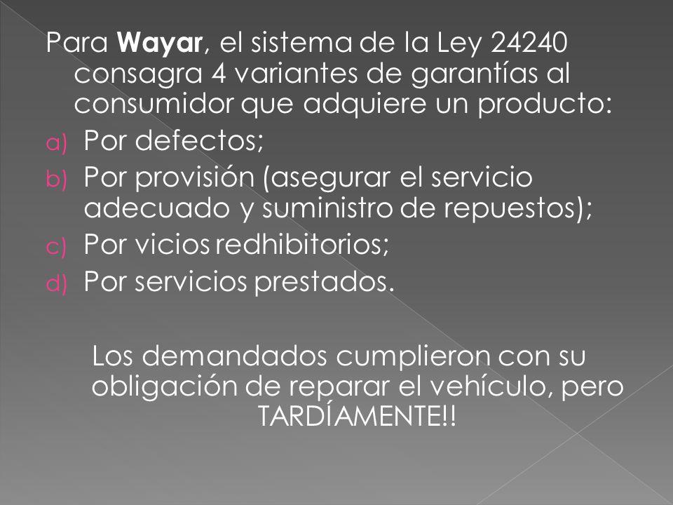 Para Wayar, el sistema de la Ley 24240 consagra 4 variantes de garantías al consumidor que adquiere un producto: a) Por defectos; b) Por provisión (asegurar el servicio adecuado y suministro de repuestos); c) Por vicios redhibitorios; d) Por servicios prestados.