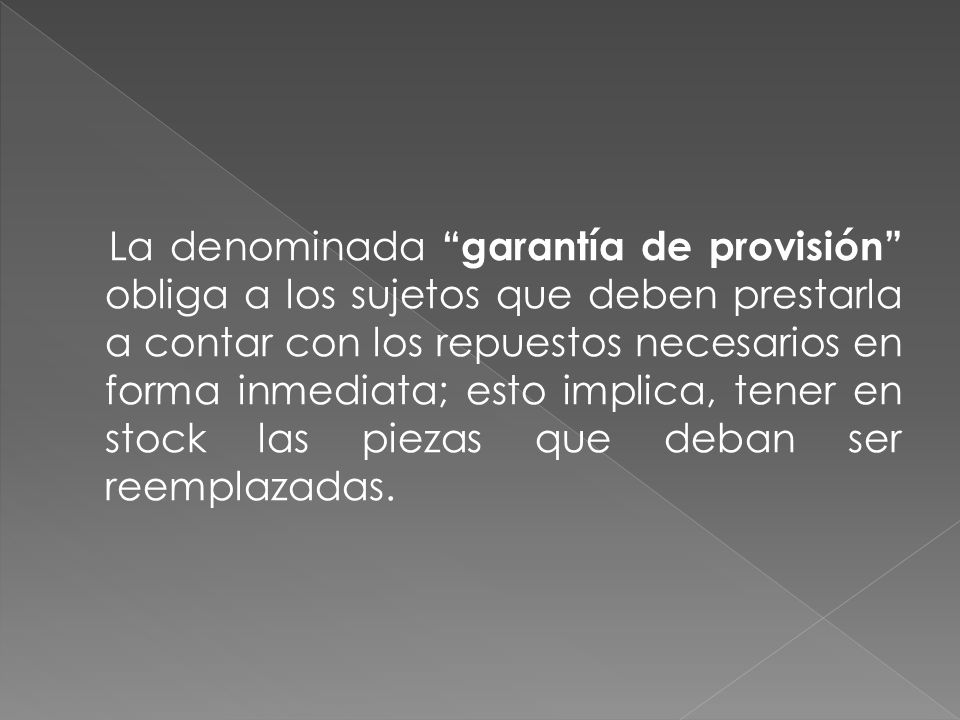 La denominada garantía de provisión obliga a los sujetos que deben prestarla a contar con los repuestos necesarios en forma inmediata; esto implica, tener en stock las piezas que deban ser reemplazadas.