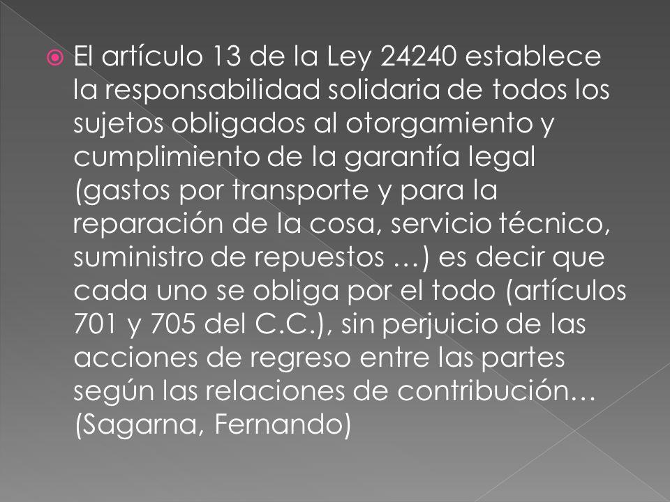 El artículo 13 de la Ley 24240 establece la responsabilidad solidaria de todos los sujetos obligados al otorgamiento y cumplimiento de la garantía legal (gastos por transporte y para la reparación de la cosa, servicio técnico, suministro de repuestos …) es decir que cada uno se obliga por el todo (artículos 701 y 705 del C.C.), sin perjuicio de las acciones de regreso entre las partes según las relaciones de contribución… (Sagarna, Fernando)