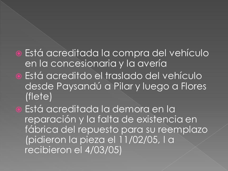 Está acreditada la compra del vehículo en la concesionaria y la avería Está acreditdo el traslado del vehículo desde Paysandú a Pilar y luego a Flores (flete) Está acreditada la demora en la reparación y la falta de existencia en fábrica del repuesto para su reemplazo (pidieron la pieza el 11/02/05, l a recibieron el 4/03/05)