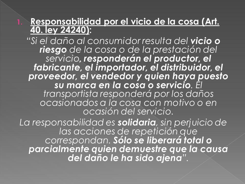 1. Responsabilidad por el vicio de la cosa (Art. 40. ley 24240): Si el daño al consumidor resulta del vicio o riesgo de la cosa o de la prestación del