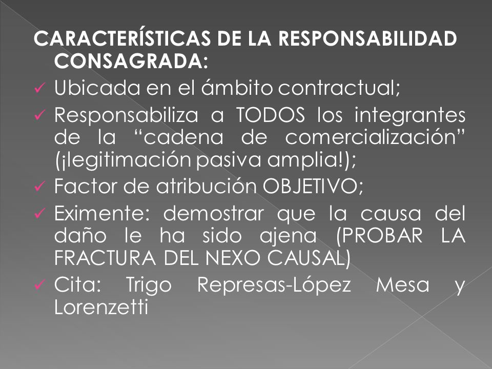 CARACTERÍSTICAS DE LA RESPONSABILIDAD CONSAGRADA: Ubicada en el ámbito contractual; Responsabiliza a TODOS los integrantes de la cadena de comercialización (¡legitimación pasiva amplia!); Factor de atribución OBJETIVO; Eximente: demostrar que la causa del daño le ha sido ajena (PROBAR LA FRACTURA DEL NEXO CAUSAL) Cita: Trigo Represas-López Mesa y Lorenzetti
