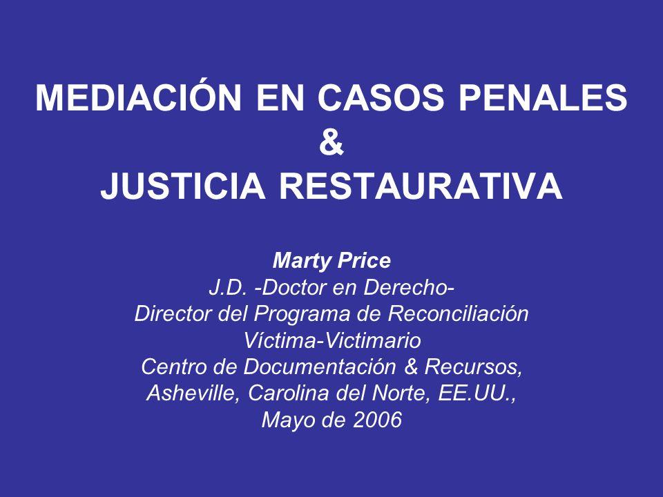 MEDIACIÓN EN CASOS PENALES & JUSTICIA RESTAURATIVA Marty Price J.D. -Doctor en Derecho- Director del Programa de Reconciliación Víctima-Victimario Cen
