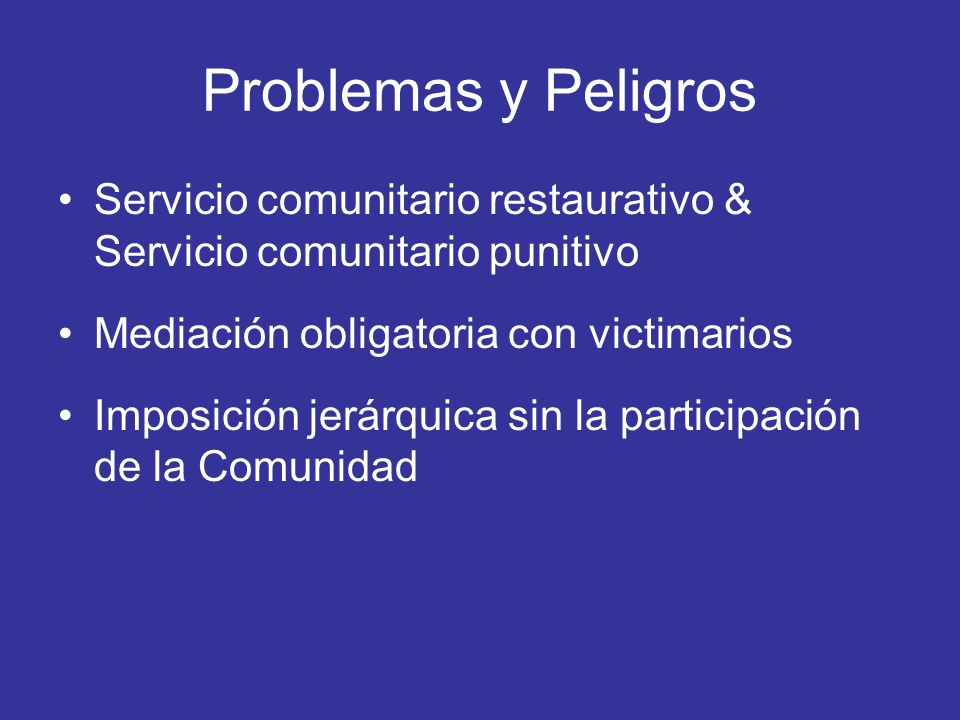 Problemas y Peligros Servicio comunitario restaurativo & Servicio comunitario punitivo Mediación obligatoria con victimarios Imposición jerárquica sin