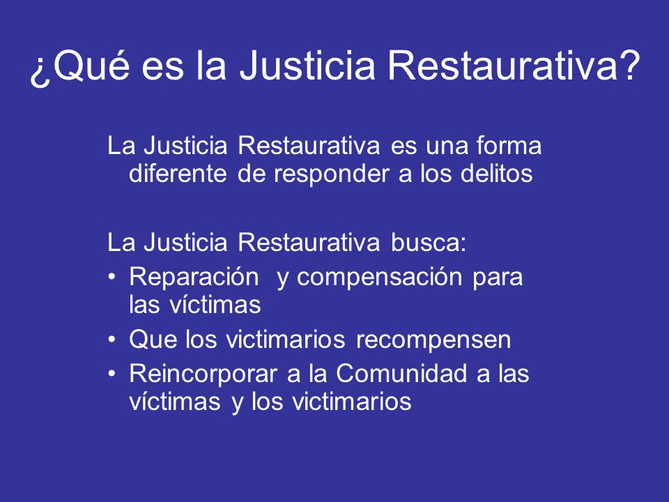 ¿Qué es la Justicia Restaurativa? La Justicia Restaurativa es una forma diferente de responder a los delitos La Justicia Restaurativa busca: Reparació