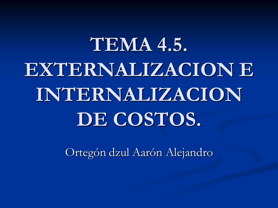 TEMA 4.5. EXTERNALIZACION E INTERNALIZACION DE COSTOS. Ortegón dzul Aarón Alejandro