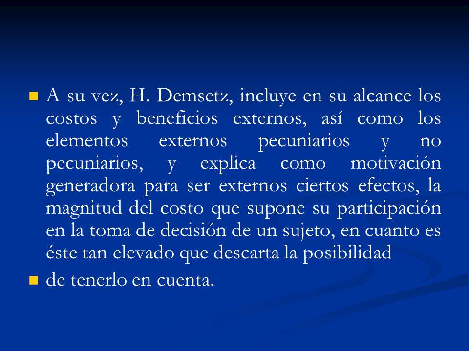 A su vez, H. Demsetz, incluye en su alcance los costos y beneficios externos, así como los elementos externos pecuniarios y no pecuniarios, y explica