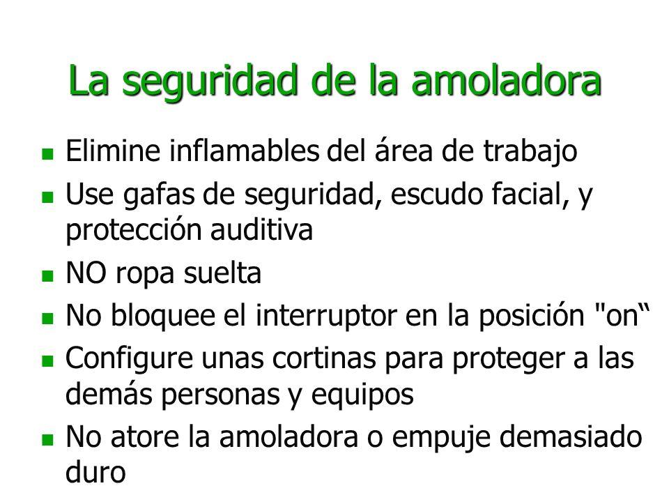La seguridad de la amoladora Elimine inflamables del área de trabajo Use gafas de seguridad, escudo facial, y protección auditiva NO ropa suelta No bl