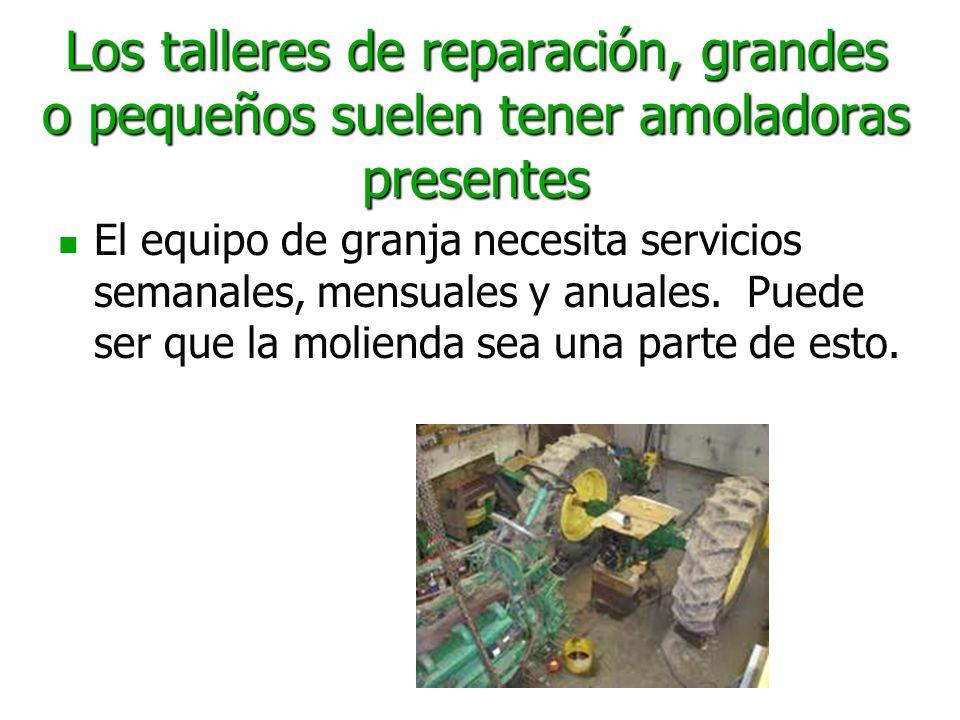 Los talleres de reparación, grandes o pequeños suelen tener amoladoras presentes El equipo de granja necesita servicios semanales, mensuales y anuales