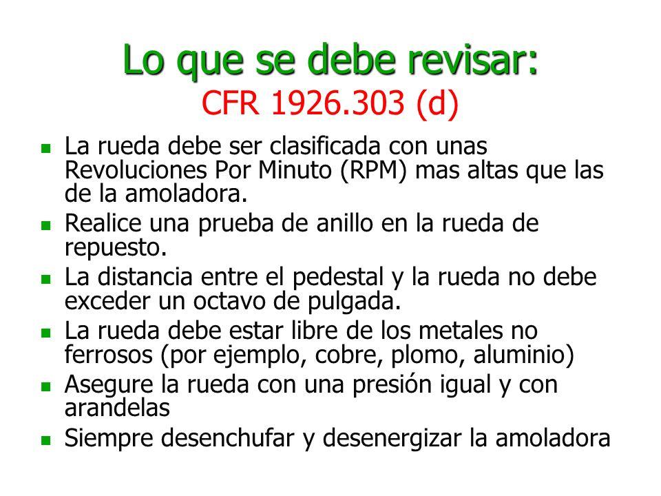 Lo que se debe revisar: Lo que se debe revisar: CFR 1926.303 (d) La rueda debe ser clasificada con unas Revoluciones Por Minuto (RPM) mas altas que la