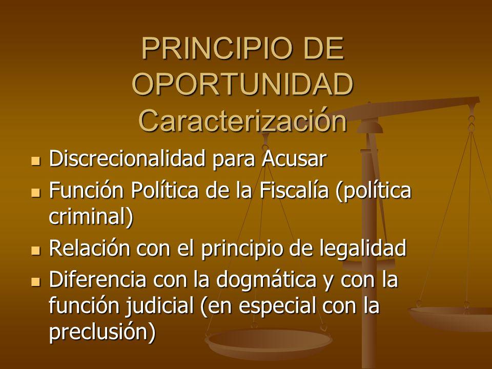 PRINCIPIO DE OPORTUNIDAD Caracterizaci ó n Discrecionalidad para Acusar Discrecionalidad para Acusar Función Política de la Fiscalía (política crimina