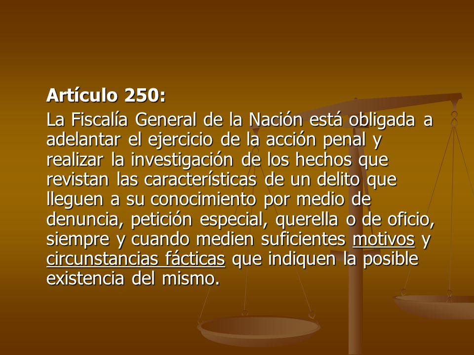 Artículo 250: La Fiscalía General de la Nación está obligada a adelantar el ejercicio de la acción penal y realizar la investigación de los hechos que