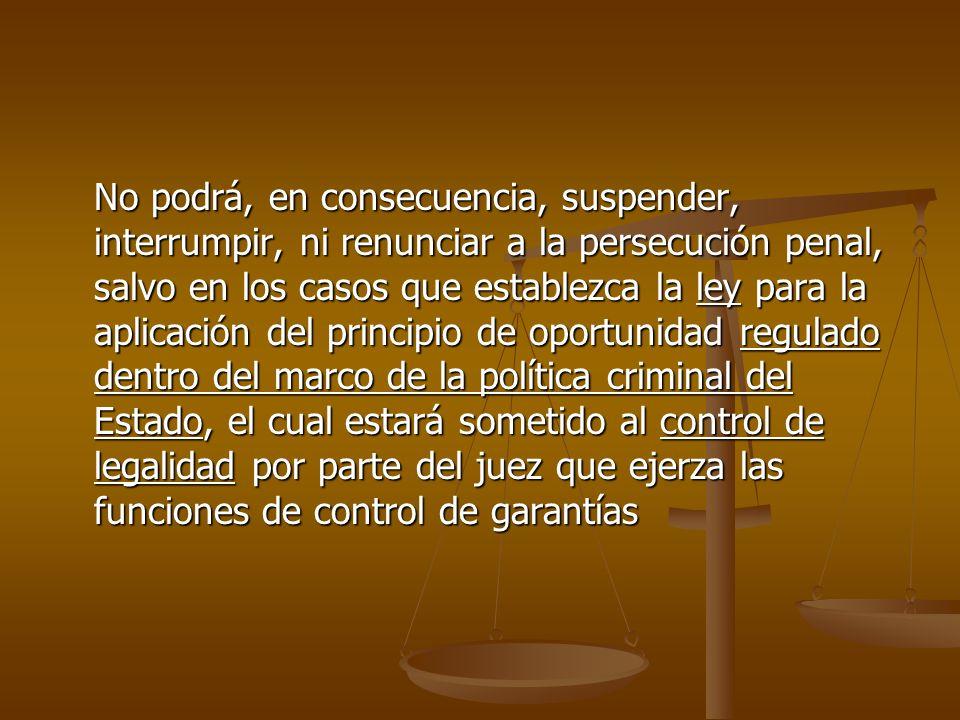 No podrá, en consecuencia, suspender, interrumpir, ni renunciar a la persecución penal, salvo en los casos que establezca la ley para la aplicación de