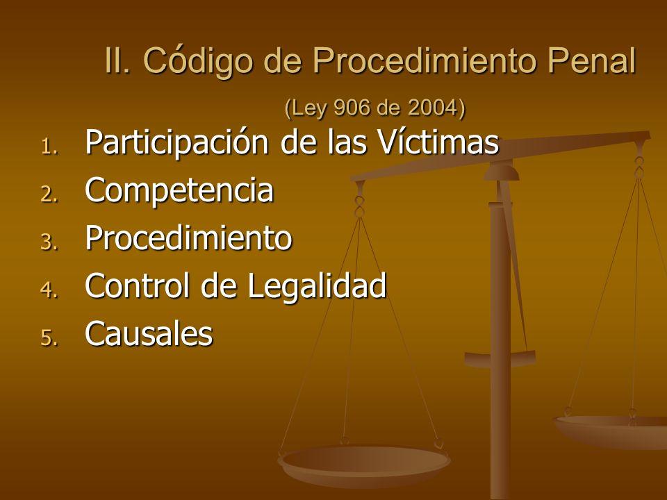 II. C ó digo de Procedimiento Penal (Ley 906 de 2004) 1. Participación de las Víctimas 2. Competencia 3. Procedimiento 4. Control de Legalidad 5. Caus