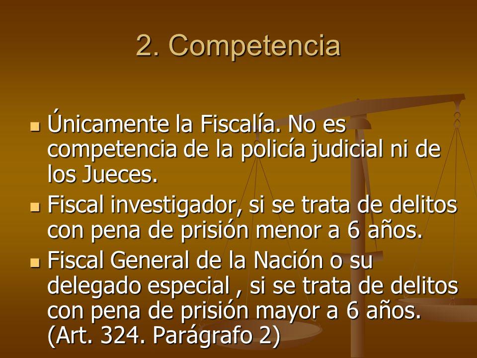2. Competencia Únicamente la Fiscalía. No es competencia de la policía judicial ni de los Jueces. Únicamente la Fiscalía. No es competencia de la poli