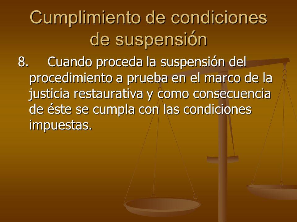 Cumplimiento de condiciones de suspensi ó n 8.Cuando proceda la suspensión del procedimiento a prueba en el marco de la justicia restaurativa y como c
