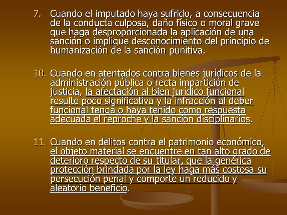7.Cuando el imputado haya sufrido, a consecuencia de la conducta culposa, daño físico o moral grave que haga desproporcionada la aplicación de una san