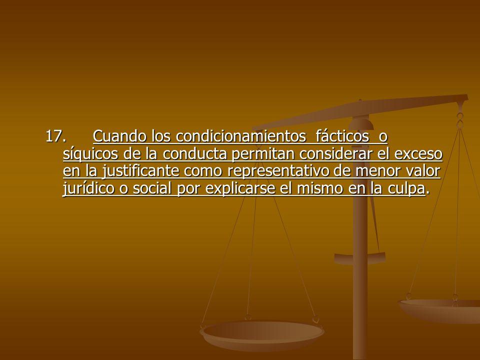 17.Cuando los condicionamientos fácticos o síquicos de la conducta permitan considerar el exceso en la justificante como representativo de menor valor
