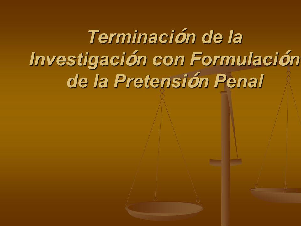 Terminaci ó n de la Investigaci ó n con Formulaci ó n de la Pretensi ó n Penal