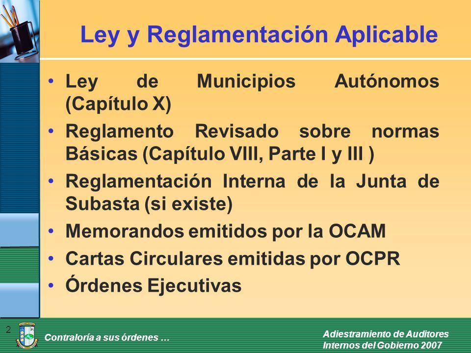 Contraloría a sus órdenes … Adiestramiento de Auditores Internos del Gobierno 2007 2 Ley y Reglamentación Aplicable Ley de Municipios Autónomos (Capítulo X) Reglamento Revisado sobre normas Básicas (Capítulo VIII, Parte I y III ) Reglamentación Interna de la Junta de Subasta (si existe) Memorandos emitidos por la OCAM Cartas Circulares emitidas por OCPR Órdenes Ejecutivas
