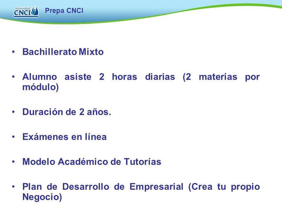 Prepa CNCI Bachillerato Mixto Alumno asiste 2 horas diarias (2 materias por módulo) Duración de 2 años. Exámenes en línea Modelo Académico de Tutorías