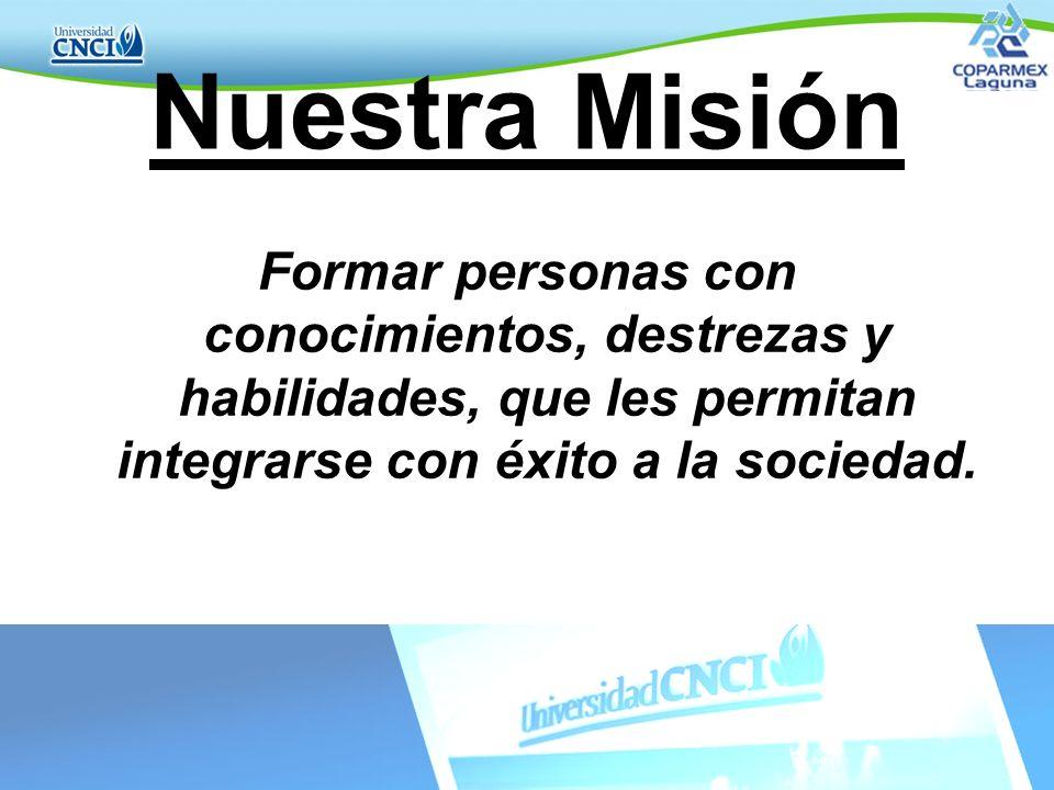 Nuestra Misión Formar personas con conocimientos, destrezas y habilidades, que les permitan integrarse con éxito a la sociedad.