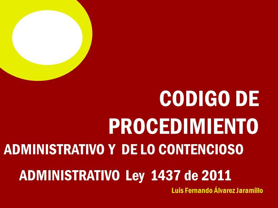 Luis Fernando Álvarez Jaramillo CODIGO DE PROCEDIMIENTO ADMINISTRATIVO Y DE LO CONTENCIOSO ADMINISTRATIVO Ley 1437 de 2011