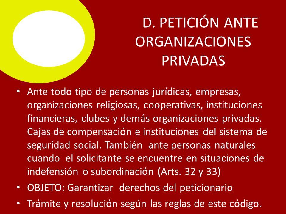 D. PETICIÓN ANTE ORGANIZACIONES PRIVADAS Ante todo tipo de personas jurídicas, empresas, organizaciones religiosas, cooperativas, instituciones financ
