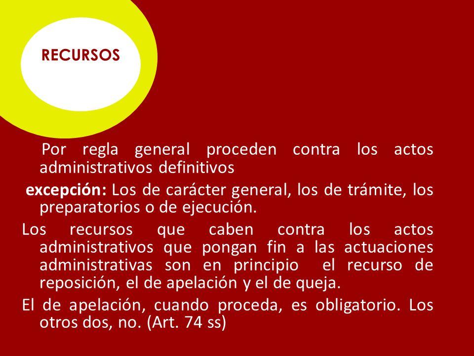RECURSOS Por regla general proceden contra los actos administrativos definitivos excepción: Los de carácter general, los de trámite, los preparatorios o de ejecución.