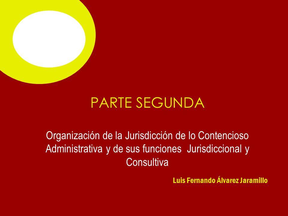 Luis Fernando Álvarez Jaramillo PARTE SEGUNDA Organización de la Jurisdicción de lo Contencioso Administrativa y de sus funciones Jurisdiccional y Consultiva
