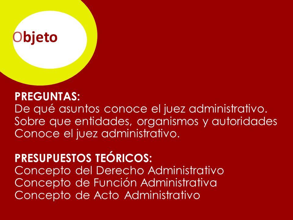 Objeto PREGUNTAS: De qué asuntos conoce el juez administrativo.