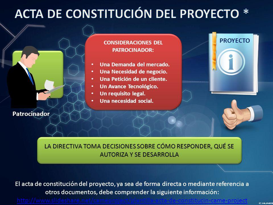 El acta de constitución del proyecto, ya sea de forma directa o mediante referencia a otros documentos, debe comprender la siguiente información: http://www.slideshare.net/cameproject/plantilla-acta-de-constitucin-came-project CONSIDERACIONES DEL PATROCINADOR: Una Demanda del mercado.
