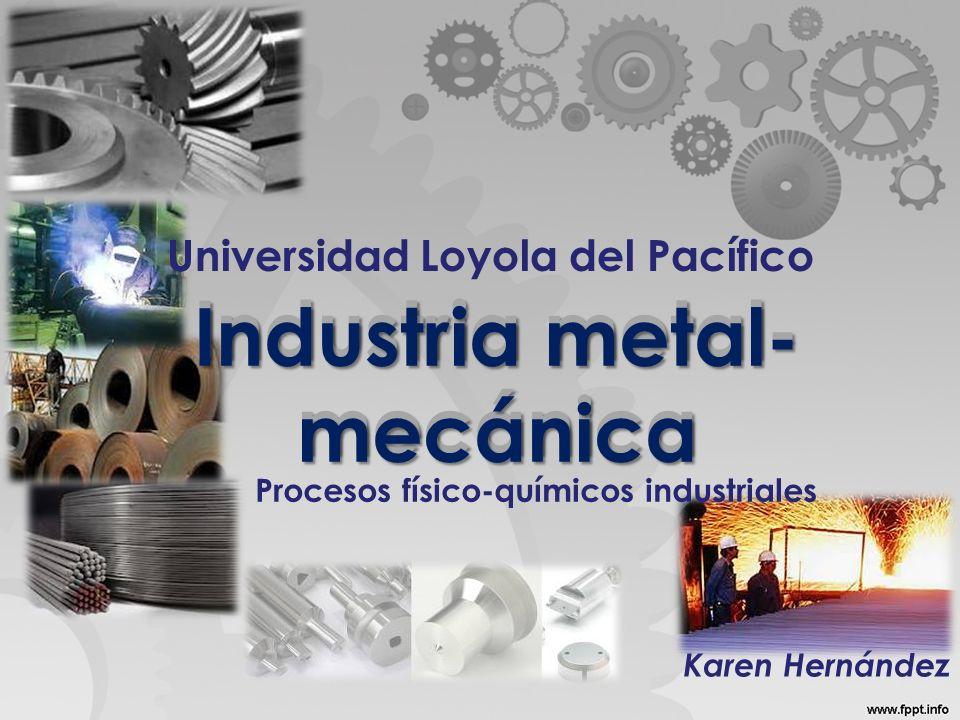 Industria metal- mecánica Universidad Loyola del Pacífico Industria metal- mecánica Procesos físico-químicos industriales Karen Hernández
