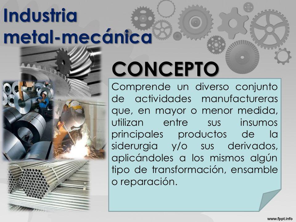 Industria metal-mecánica Comprende un diverso conjunto de actividades manufactureras que, en mayor o menor medida, utilizan entre sus insumos principales productos de la siderurgia y/o sus derivados, aplicándoles a los mismos algún tipo de transformación, ensamble o reparación.
