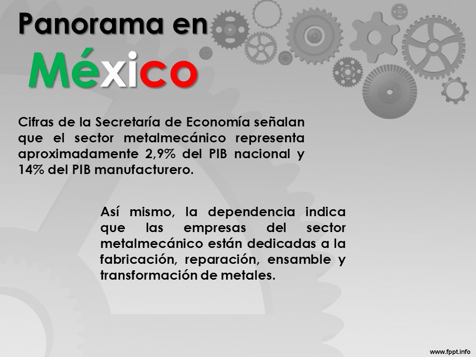 Panorama en México Cifras de la Secretaría de Economía señalan que el sector metalmecánico representa aproximadamente 2,9% del PIB nacional y 14% del PIB manufacturero.