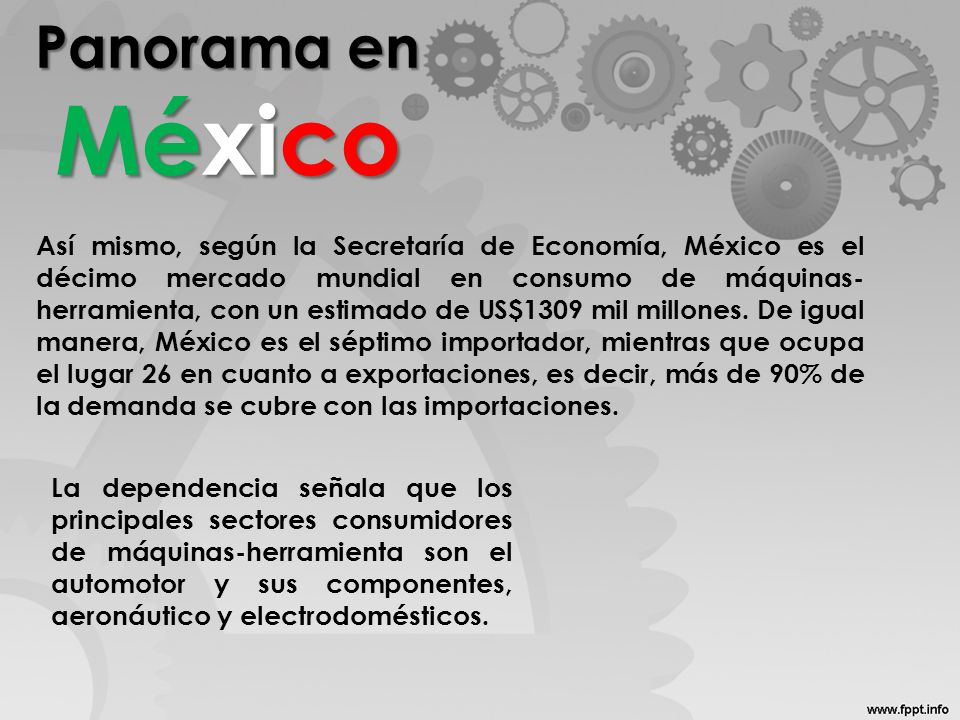 Panorama en México Así mismo, según la Secretaría de Economía, México es el décimo mercado mundial en consumo de máquinas- herramienta, con un estimado de US$1309 mil millones.