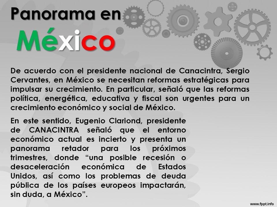 Panorama en México De acuerdo con el presidente nacional de Canacintra, Sergio Cervantes, en México se necesitan reformas estratégicas para impulsar su crecimiento.