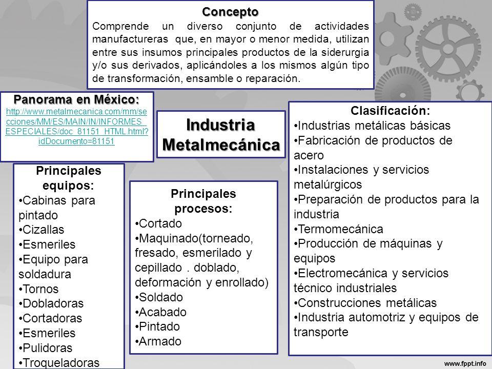 Industria Metalmecánica Concepto Comprende un diverso conjunto de actividades manufactureras que, en mayor o menor medida, utilizan entre sus insumos