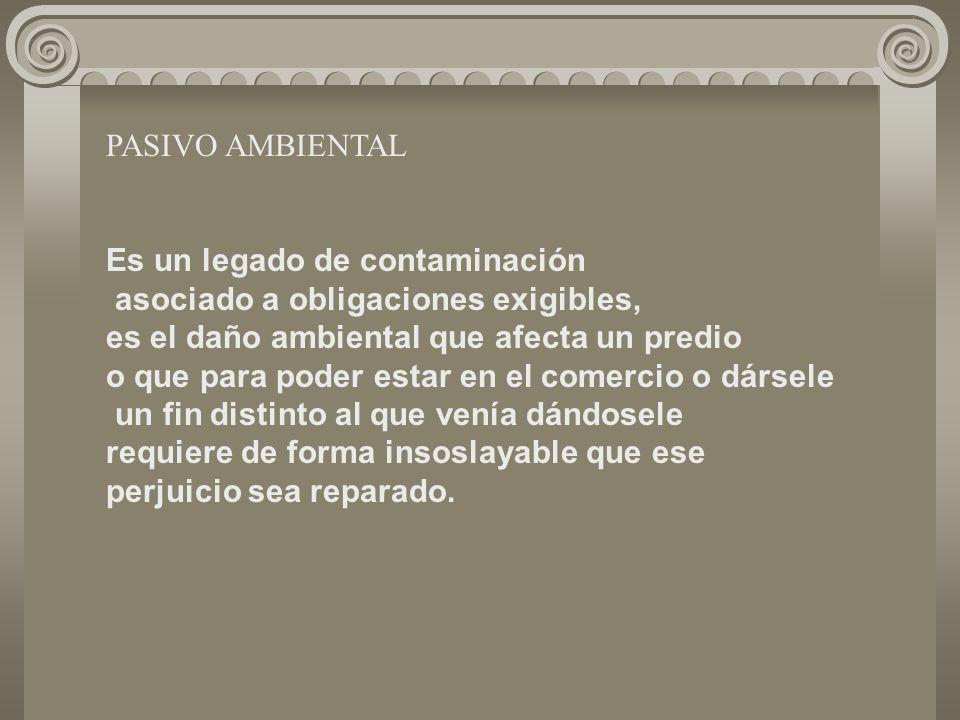 PASIVO AMBIENTAL Es un legado de contaminación asociado a obligaciones exigibles, es el daño ambiental que afecta un predio o que para poder estar en el comercio o dársele un fin distinto al que venía dándosele requiere de forma insoslayable que ese perjuicio sea reparado.