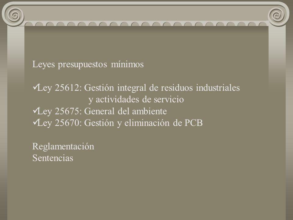 Leyes presupuestos mínimos Ley 25612: Gestión integral de residuos industriales y actividades de servicio Ley 25675: General del ambiente Ley 25670: Gestión y eliminación de PCB Reglamentación Sentencias