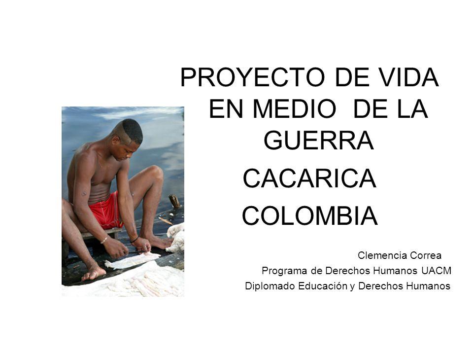 PROYECTO DE VIDA EN MEDIO DE LA GUERRA CACARICA COLOMBIA Clemencia Correa Programa de Derechos Humanos UACM Diplomado Educación y Derechos Humanos